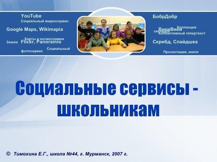 Социальные   сервисы  -  школьникам ©   Тимохина Е.Г. , школа №44, г. Мурманск, 2007 г. WEB 2.0 Google Maps ,  Wikimapia  ...