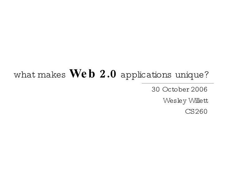 what makes  Web 2.0   applications unique? 30 October 2006 Wesley Willett CS260