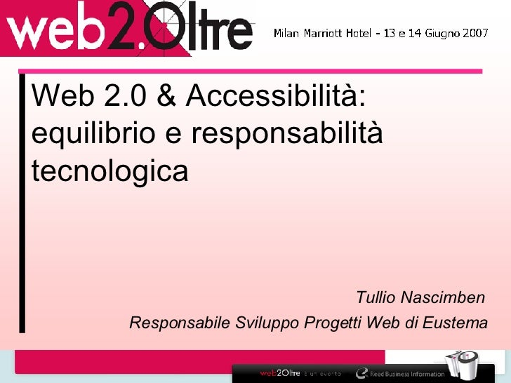 Web 2.0 & Accessibilità: equilibrio e responsabilità tecnologica Tullio Nascimben  Responsabile Sviluppo Progetti Web di E...