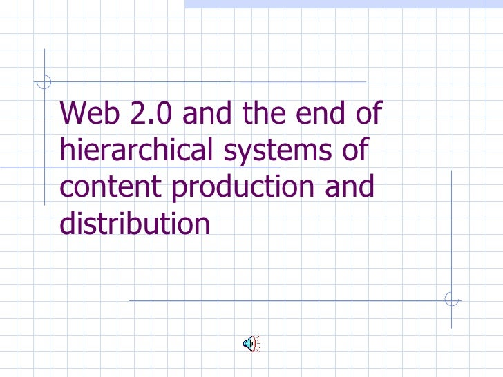 Web 2.0 and the  e nd of hierarchical systems  of content production and distribution