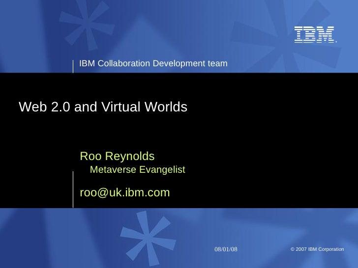 IBM Collaboration Development team     Web 2.0 and Virtual Worlds            Roo Reynolds            Metaverse Evangelist ...