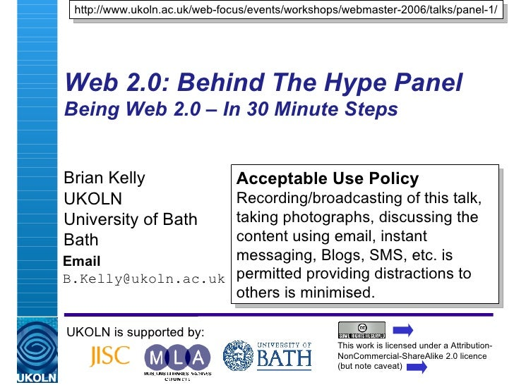 Web 2.0: Behind The Hype Panel Being Web 2.0 – In 30 Minute Steps  Brian Kelly UKOLN University of Bath Bath Email [email_...