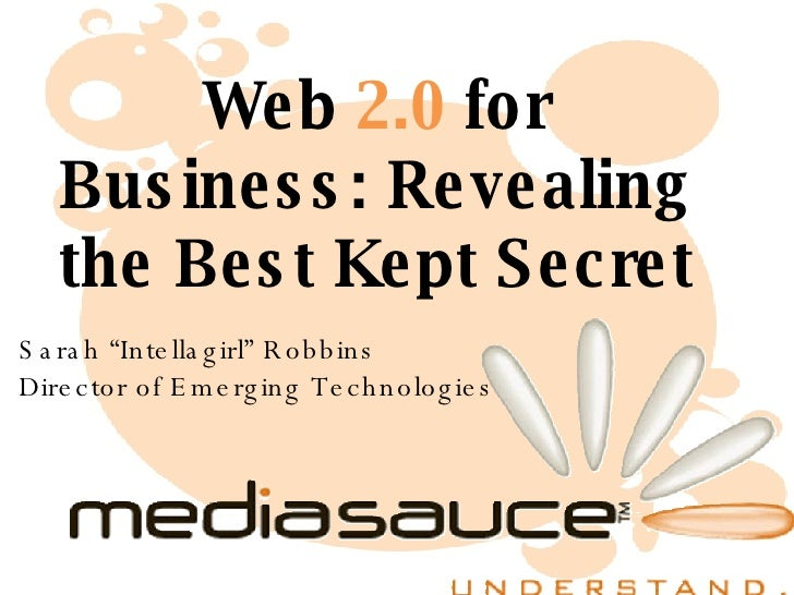 "Web  2.0  for Business: Revealing the Best Kept Secret Sarah ""Intellagirl"" Robbins Director of Emerging Technologies"