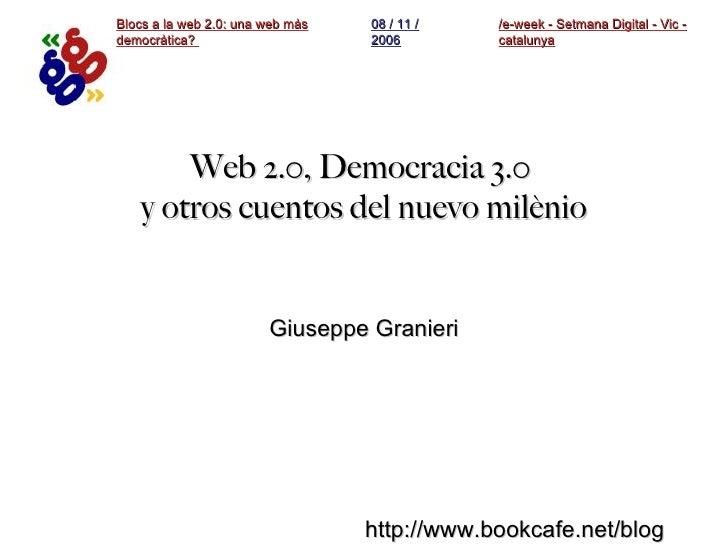 Web 2.0, Democracia 3.0  y otros cuentos del nuevo milènio Giuseppe Granieri /e-week - Setmana Digital - Vic - catalunya B...