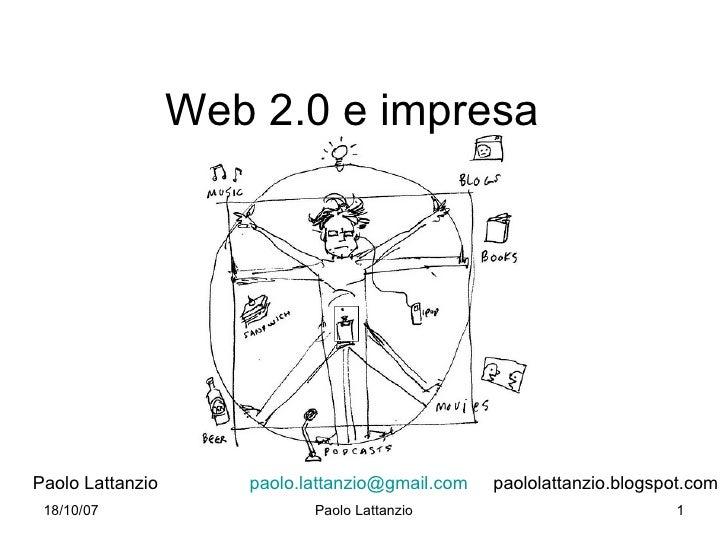 Web 2.0 e impresa     Paolo Lattanzio      paolo.lattanzio@gmail.com   paololattanzio.blogspot.com  18/10/07              ...