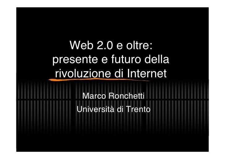 Web 2.0 e oltre: presente e futuro della rivoluzione di Internet      Marco Ronchetti     Università di Trento