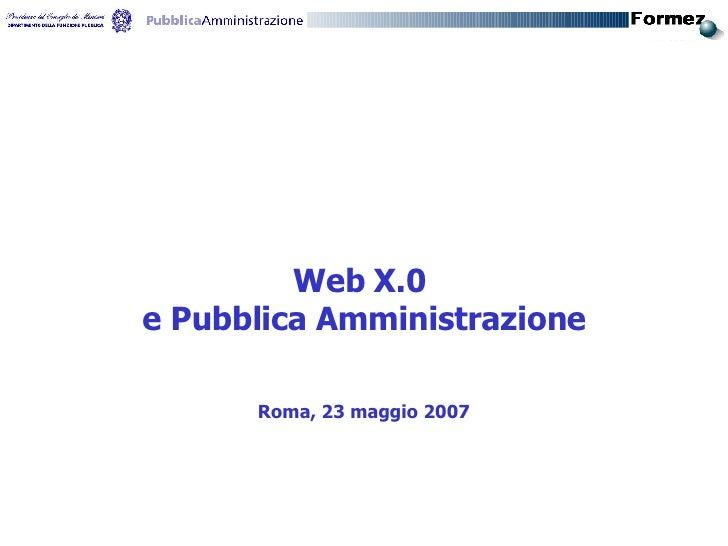 <ul><li>Web X.0  </li></ul><ul><li>e Pubblica Amministrazione </li></ul><ul><li>Roma, 23 maggio 2007 </li></ul>