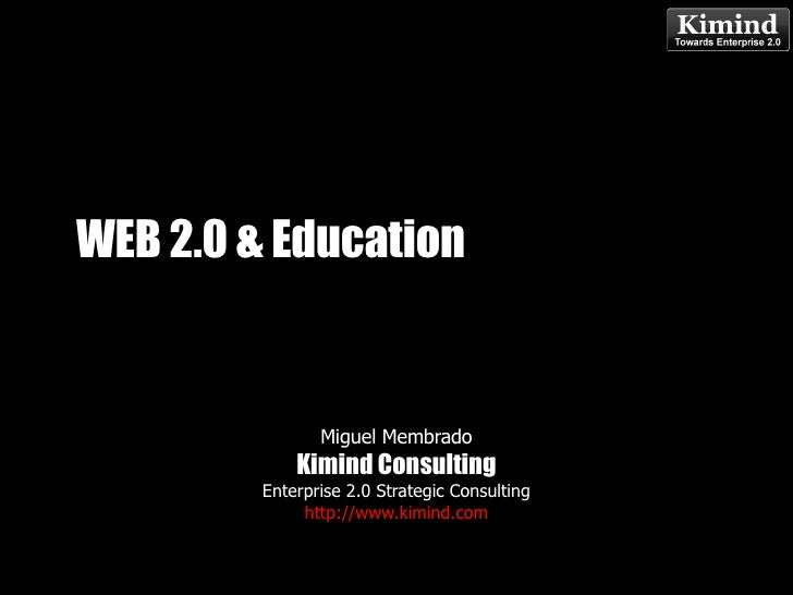 WEB 2.0 & Education Miguel Membrado Kimind Consulting Enterprise 2.0 Strategic Consulting http://www.kimind.com May 13, 20...