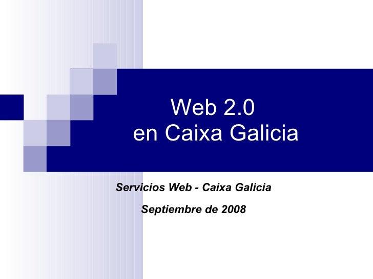 Web 2.0  en Caixa Galicia Servicios Web - Caixa Galicia Septiembre de 2008