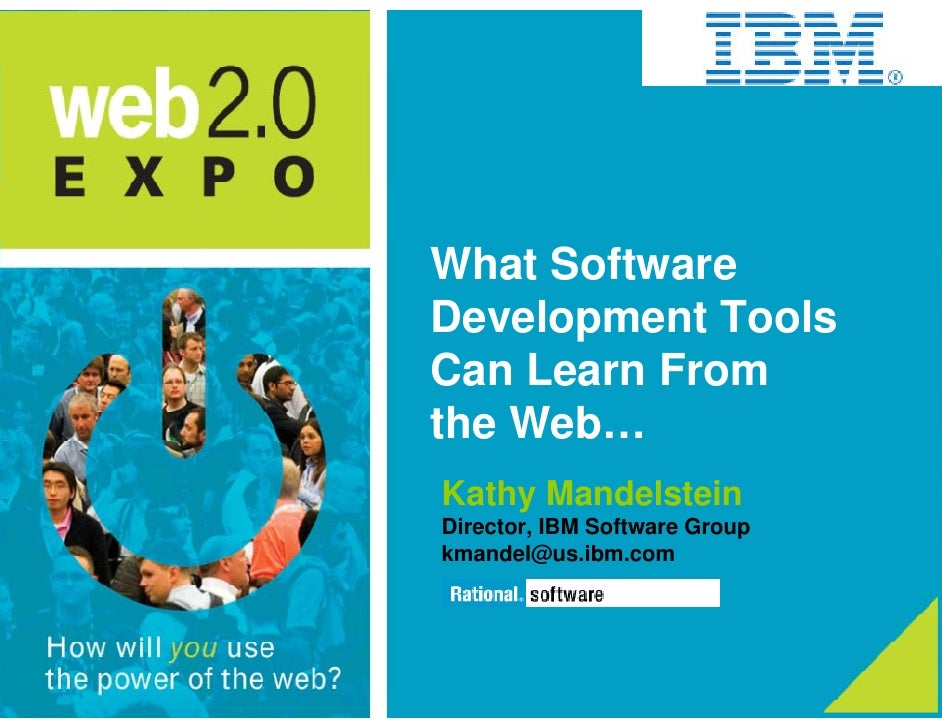 What Software Development Tools Can Learn From the Web… Kathy Mandelstein Director, IBM Software Group kmandel@us.ibm.com