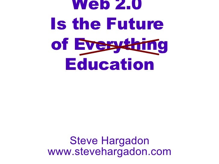Web 2.0  Is the Future  of Everything Education Steve Hargadon www.stevehargadon.com