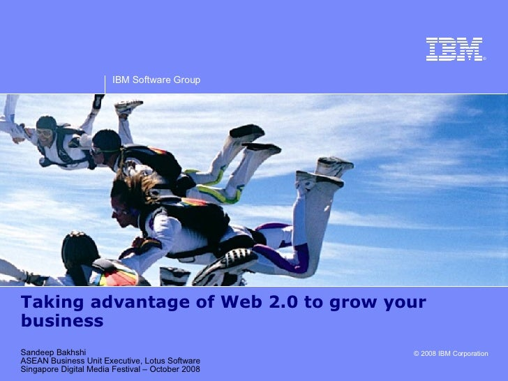 Taking advantage of Web 2.0 to grow your business Sandeep Bakhshi ASEAN Business Unit Executive, Lotus Software Singapore ...