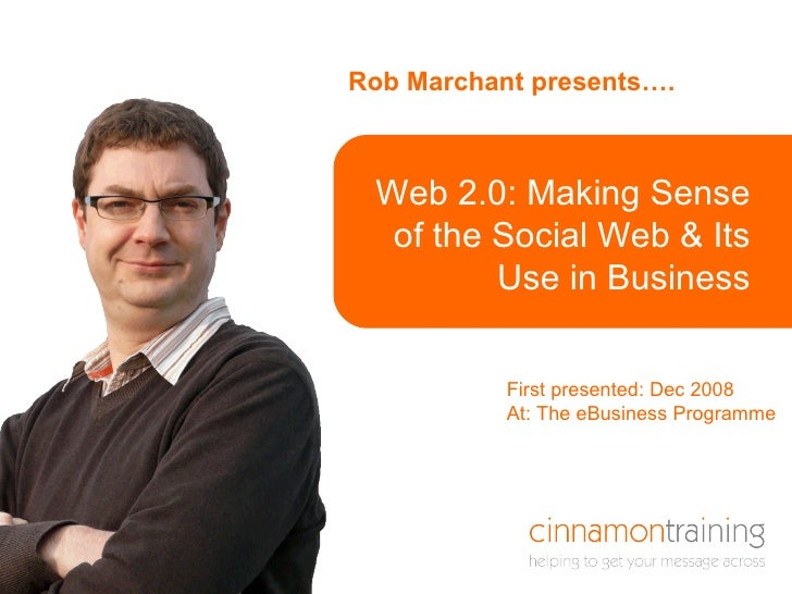 Rob Marchant presents…. Here is a title that is  in a box Web 2.0: Making Sense of the Social Web & Its Use in Business Fi...