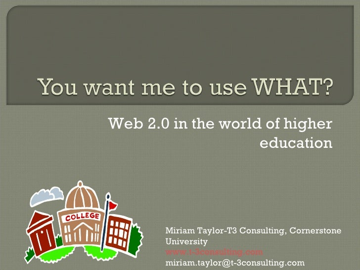 Web 2.0 in the world of higher education Miriam Taylor-T3 Consulting, Cornerstone University www.t-3consulting.com [email_...