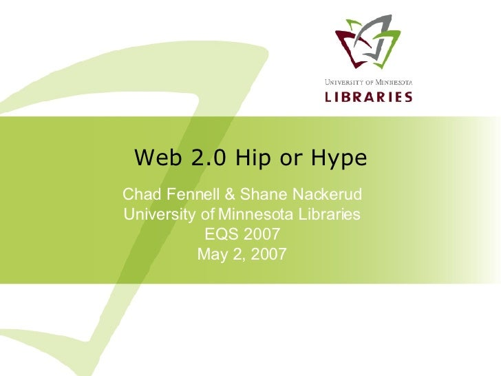 Chad Fennell & Shane Nackerud University of Minnesota Libraries EQS 2007 May 2, 2007 Web 2.0 Hip or Hype