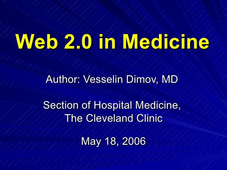Web 2.0 in Medicine   Author: Vesselin Dimov, MD  Section of Hospital Medicine,  The Cleveland Clinic May 18, 2006