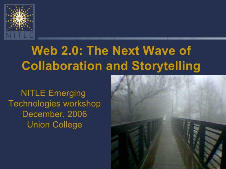 Web 2.0: The Next Wave of Collaboration and Storytelling NITLE Emerging  Technologies workshop December, 2006 Union College