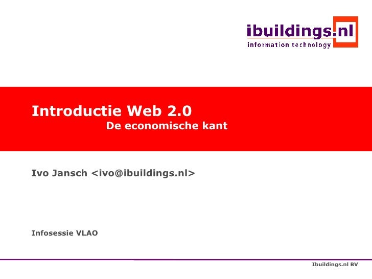 Introductie Web 2.0 De economische kant Ivo Jansch <ivo@ibuildings.nl> Infosessie VLAO