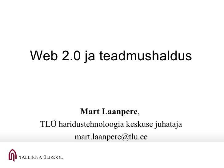 Web 2.0 ja teadmushaldus Mart Laanpere ,  TLÜ haridustehnoloogia keskuse juhataja [email_address]