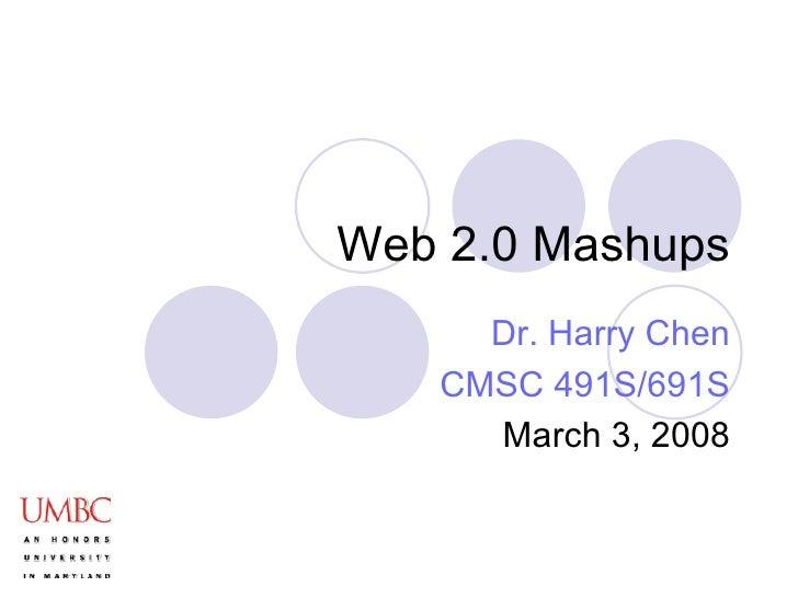 Web 2.0 Mashups Dr. Harry Chen CMSC 491S/691S March 3, 2008