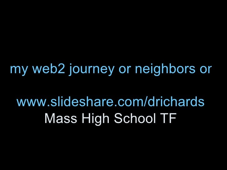 my web2 journey or neighbors on the road together www.slideshare.com/drichards Mass High School TF