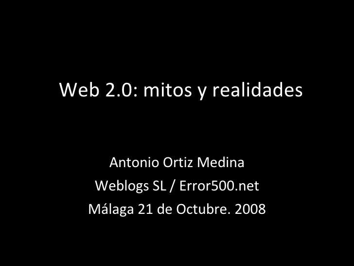 Web 2.0: mitos y realidades Antonio Ortiz Medina Weblogs SL / Error500.net Málaga 21 de Octubre. 2008