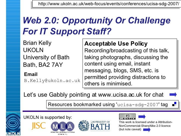 Web 2.0: Opportunity Or Challenge For IT Support Staff?   Brian Kelly UKOLN University of Bath Bath, BA2 7AY Email [email_...