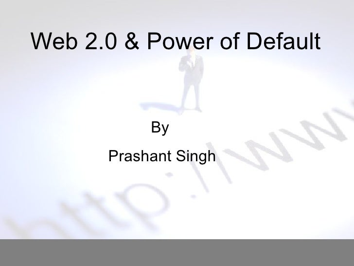 Web 2.0 & Power of Default  By  Prashant Singh
