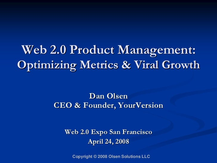 Web 2.0 Product Management: Optimizing Metrics  Viral Growth               Dan Olsen       CEO  Founder, YourVersion      ...