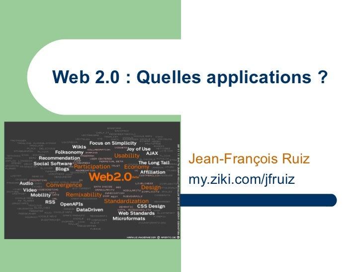 Web 2.0 : Quelles applications ? Jean-François Ruiz my.ziki.com / jfruiz