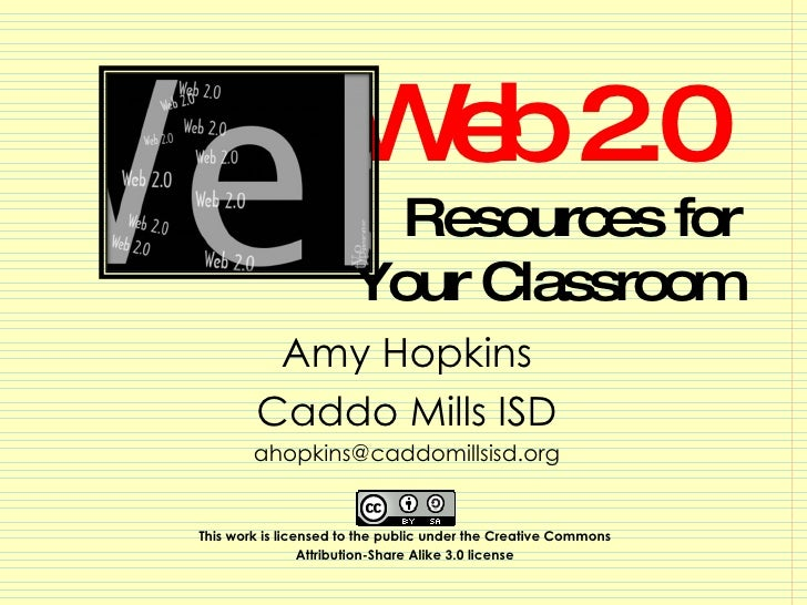 Web 2.0  Resources for Your Classroom Amy Hopkins Caddo Mills ISD [email_address] This work is licensed to the public unde...