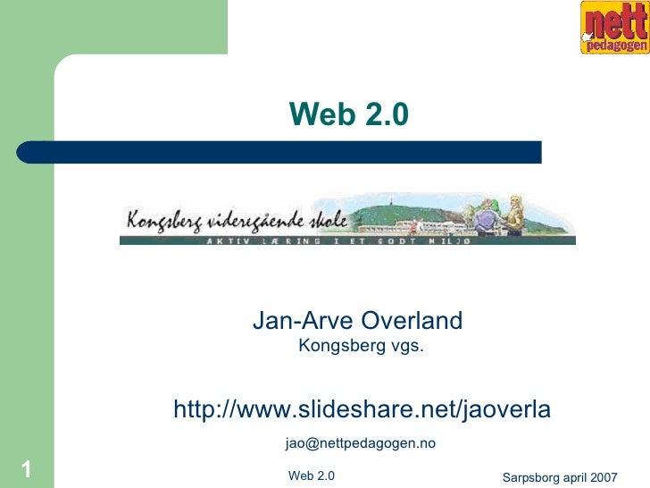 Web 2.0 <ul><li>Jan-Arve Overland  Kongsberg vgs. </li></ul><ul><li>  http://www.slideshare.net/jaoverla   [email_address]...