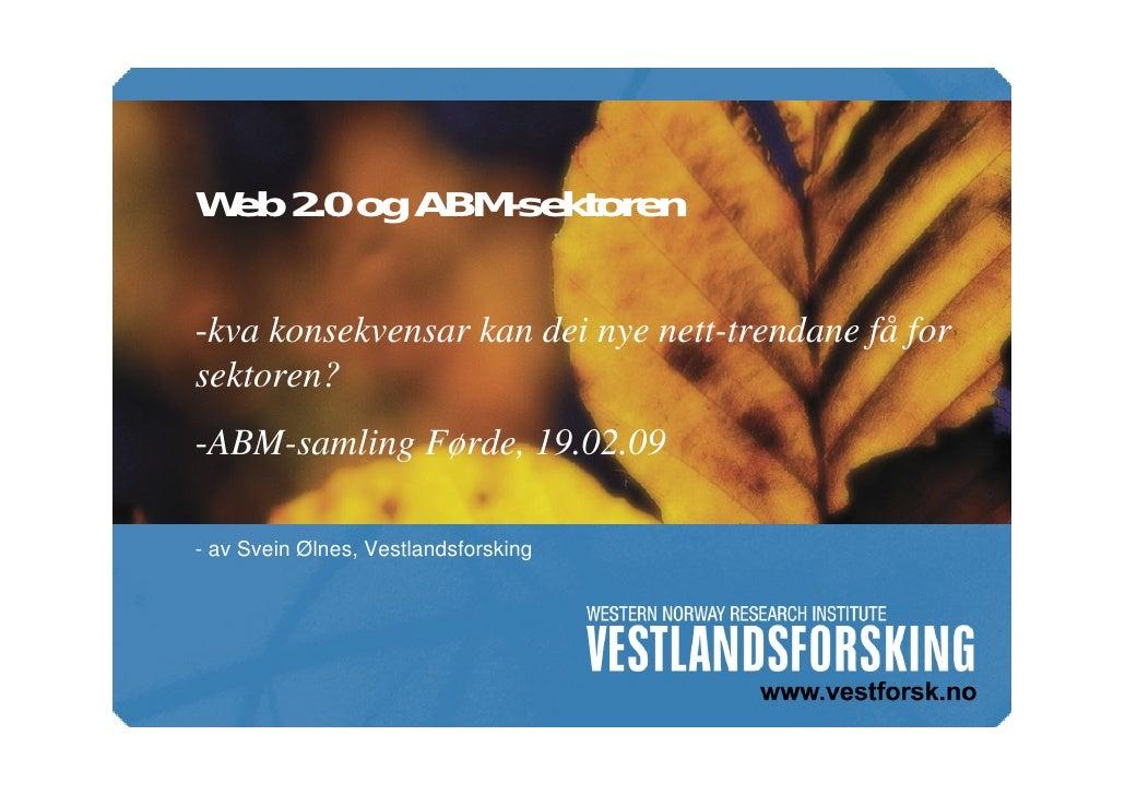 Web 2.0 og ABM-sektoren  -kva konsekvensar kan dei nye nett-trendane få for sektoren? -ABM-samling Førde, 19.02.09  - av S...