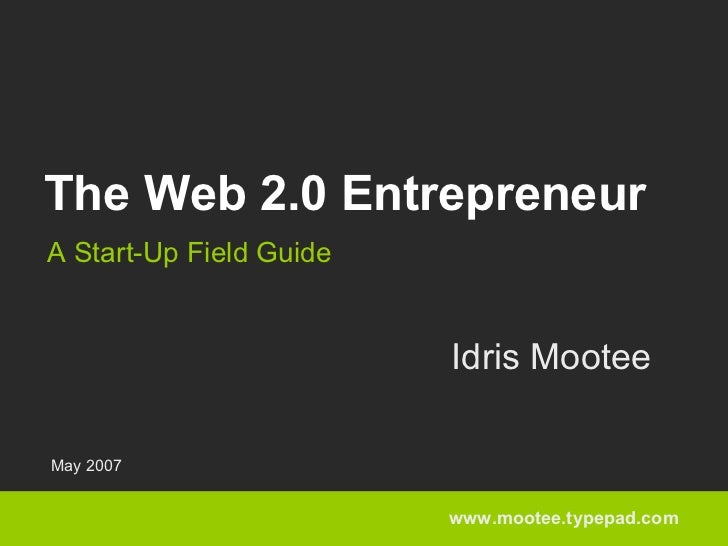 The Web 2.0 Entrepreneur A Start-Up Field Guide                            Idris Mootee  May 2007                         ...