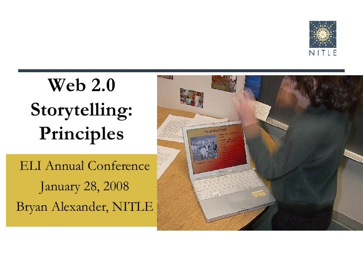 Web 2.0 Storytelling: Principles ELI Annual Conference January 28, 2008 Bryan Alexander, NITLE