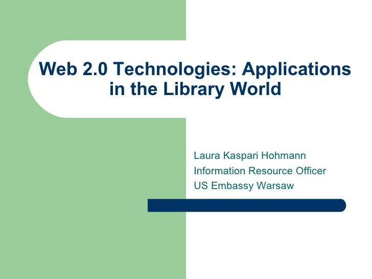 Web 2.0 Technologies: Applications in the Library World Laura Kaspari Hohmann Information Resource Officer US Embassy Warsaw