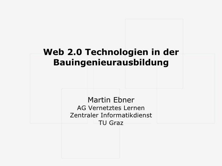 Web 2.0 Technologien in der Bauingenieurausbildung Martin Ebner AG Vernetztes Lernen Zentraler Informatikdienst TU Graz