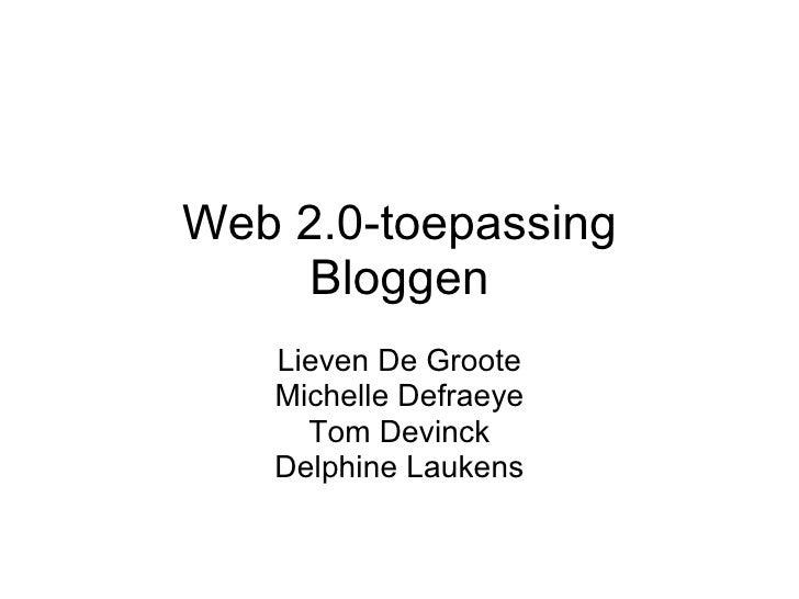 Web 2.0-toepassing Bloggen Lieven De Groote Michelle Defraeye Tom Devinck Delphine Laukens