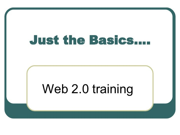 Just the Basics…. Web 2.0 training