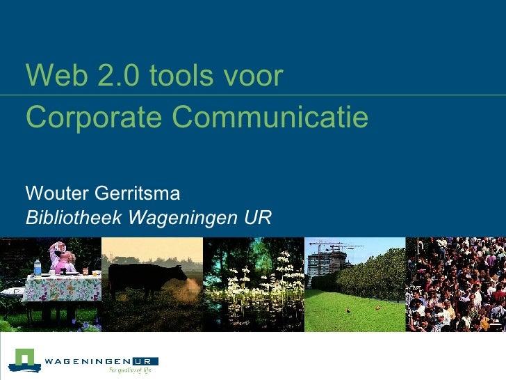 Web 2.0 tools voor  Corporate Communicatie Wouter Gerritsma Bibliotheek Wageningen UR