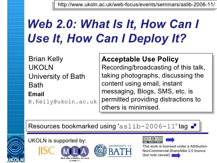 Web 2.0: What Is It, How Can I Use It, How Can I Deploy It? Brian Kelly UKOLN University of Bath Bath Email [email_address...