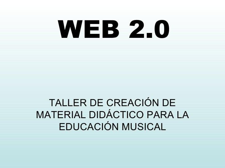 WEB 2.0 TALLER  DE CREACIÓN DE MATERIAL DIDÁCTICO PARA LA EDUCACIÓN MUSICAL