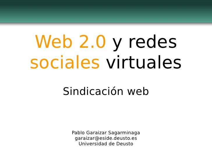 Web 2.0 y redes sociales virtuales    Sindicación web       Pablo Garaizar Sagarminaga      garaizar@eside.deusto.es      ...