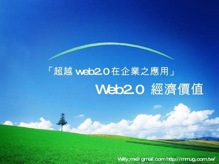「超越 web2.0 在企業之應用」 Willy.mx@gmail.com http://mmug.com.tw/  Web2.0  經濟價值