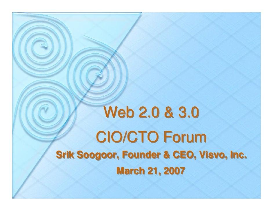 Web 2.0 & 3.0         CIO/CTO Forum Srik Soogoor, Founder & CEO, Visvo, Inc.             March 21, 2007