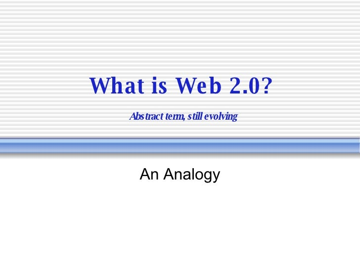 What is Web 2.0?   Abstract term, still evolving An Analogy