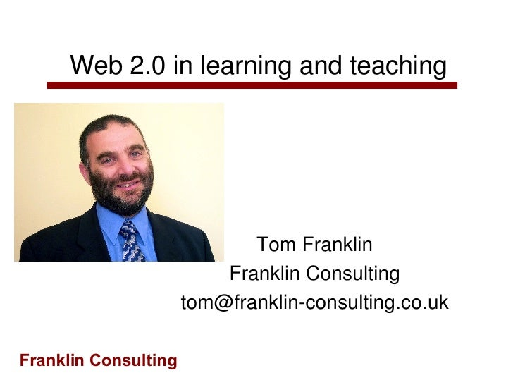 Web 2.0 in learning and teaching Tom Franklin Franklin Consulting [email_address]