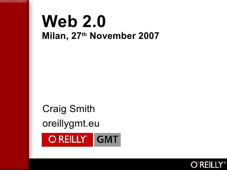 Web 2.0 Milan, 27 th  November 2007 <ul><li>Craig Smith </li></ul><ul><li>oreillygmt.eu </li></ul>