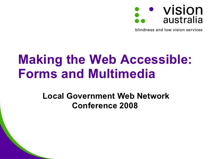 Making the Web Accessible: Forms and Multimedia Local Government Web Network Conference 2008