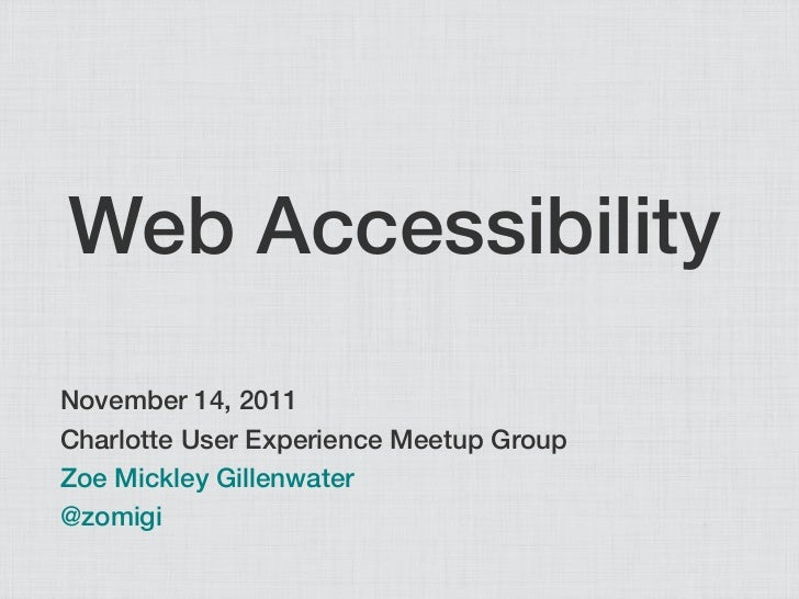 Web AccessibilityNovember 14, 2011Charlotte User Experience Meetup GroupZoe Mickley Gillenwater@zomigi
